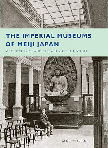 The Imperial Museums of Meiji Japan: Architecture and the Art of the Nation
