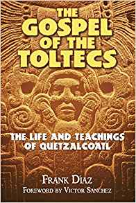 The Gospel of the Toltecs: The Life and Teachings of Quetzalcoatl