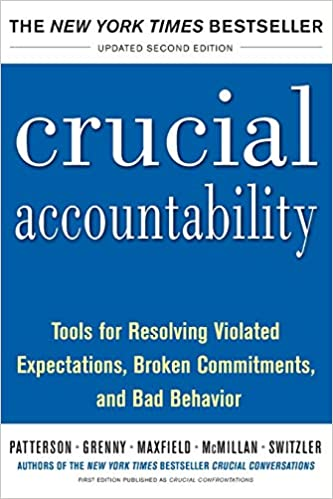 Crucial Accountability: Tools for Resolving Violated Expectations, Broken Commitments, and Bad Behavior,