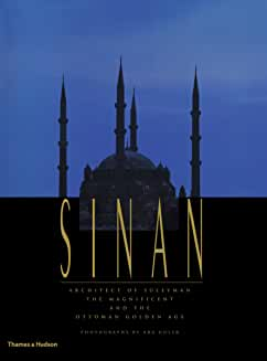 Sinan: Architect of S leyman the Magnificent and the Ottoman Golden Age