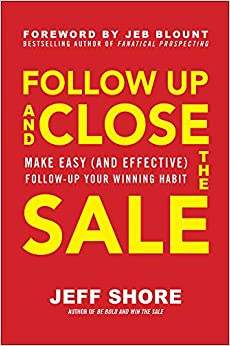 Follow Up and Close the Sale: Make Easy (and Effective) Follow-Up Your Winning Habi