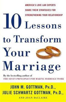 Ten Lessons to Transform Your Marriage: America's Love Lab Experts Share Their