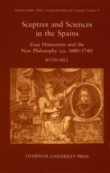 Sceptres and Sciences in the Spains: Four Humanists and the New Philosophy C.1680-1740