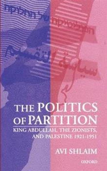 The Politics of Partition: King Abdullah, the Zionists, and Palestine 1921-1951