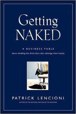 Getting Naked : A Business Fable about Shedding the Three Fears That Sabotage Client Loyalty (Hardcover)--by Patrick Lencioni