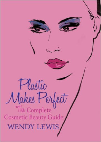 Plastic Makes Perfect: The Complete Cosmetic Beauty Guide