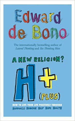 H+ (Plus) A New Religion?: How to Live Your Life Positively Through Happiness, Humour, Help, Hope, Health