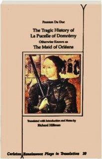 The Tragic History of La Pucelle of Domremy, Otherwise Known as the Maid of Orleans (Carleton Renaissance Plays in Translation)
