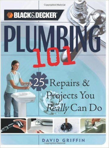 Black & Decker Plumbing 101: 25 Repairs & Projects You Really Can Do (Black & Decker 101)
