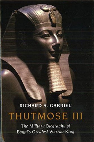 Thutmose III: The Military Biography of Egypt's Greatest Warrior King