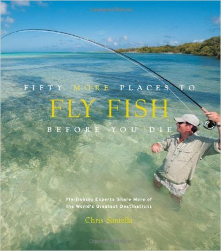 Fifty More Places to Fly Fish Before You Die: Fly-fishing Experts Share More of the World's Greatest Destinations