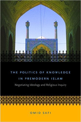 The Politics of Knowledge in Premodern Islam: Negotiating Ideology and Religious Inquiry (Islamic Civilization and Muslim Networks) Paperback – January 31, 2006