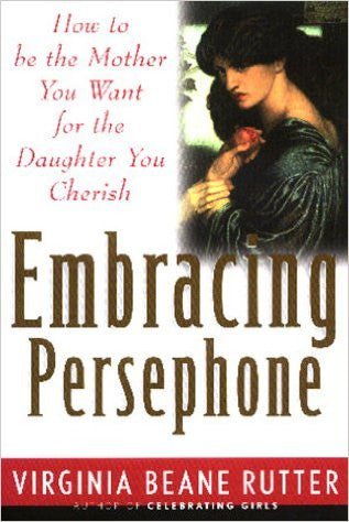 Embracing Persephone: How to Be the Mother You Want for the Daughter You Cherish