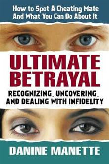 Ultimate Betrayal: Recognizing, Uncovering and Dealing with Infidelity