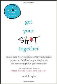 Get Your Sh*t Together: How to Stop Worrying About What You Should Do