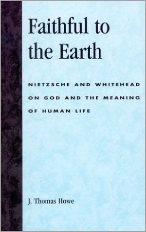 Faithful to the Earth: Nietzsche and Whitehead on God and the Meaning of Human Life