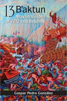 13 B'Aktun: Mayan Visions of 2012 and Beyond