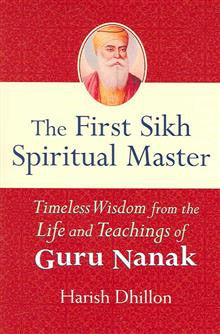 The First Sikh Spiritual Master: Timeless Wisdom from the Life and Teachings of Guru Nanak