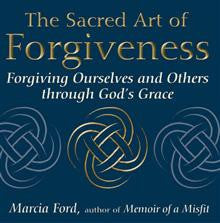The Sacred Art of Forgiveness: Forgiving Ourselves and Others Through God's Grace