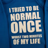 I TRIED TO BE NORMAL ONCE  HOODIE