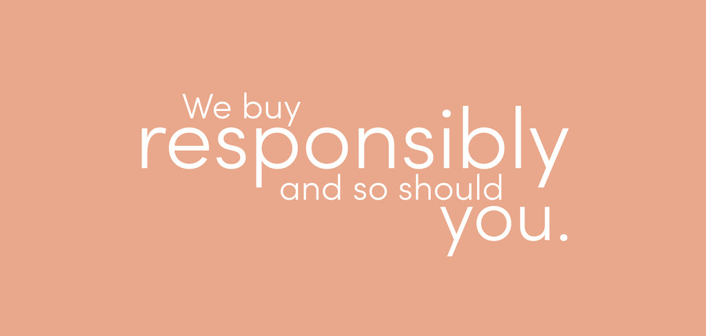 We buy responsibly and so should you