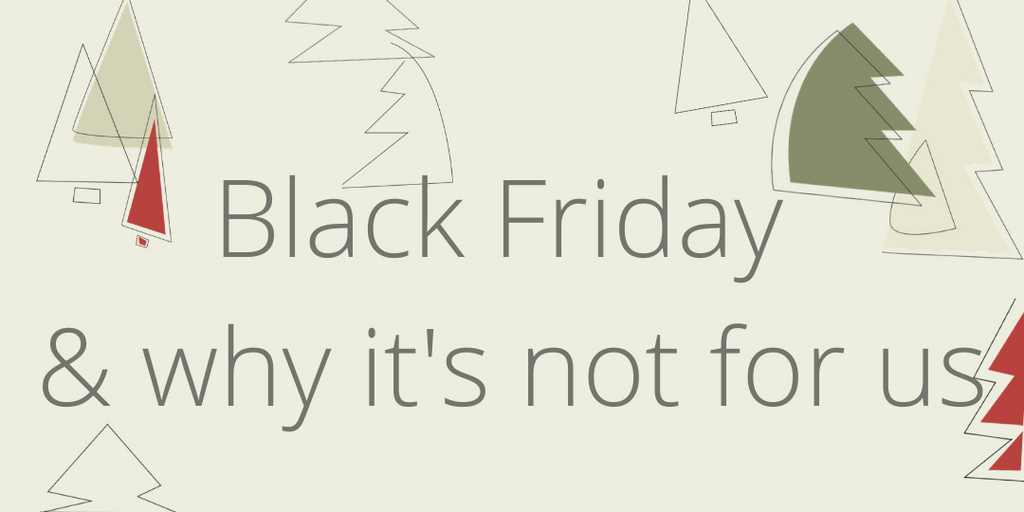 Black Friday & why it's not for us