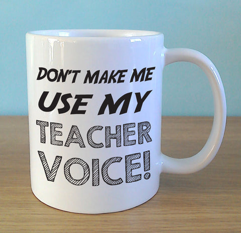 Don't make me use my teacher voice! - MugWow