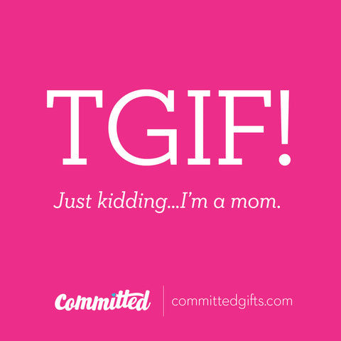 TGIF! Just kidding....I'm a mom.