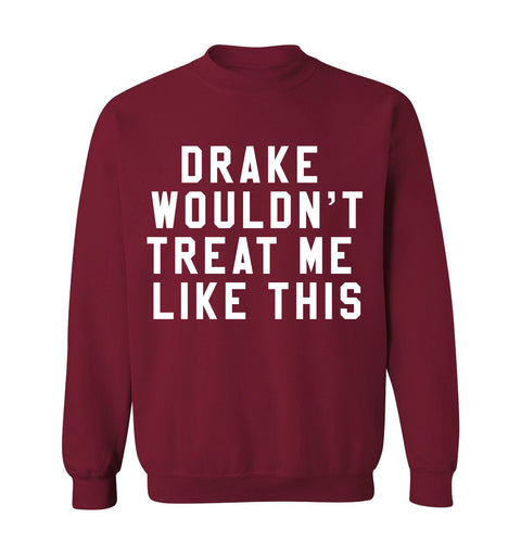 DRAKE WOULDN'T TREAT ME LIKE THIS - CREWNECK SWEATSHIRT
