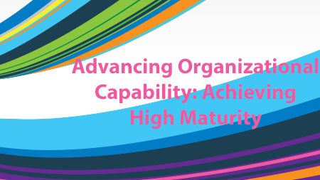 Advancing Organizational Capability: Achieving High Maturity