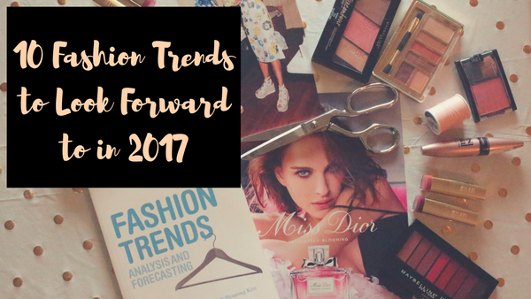 10 Fashion Trends to Look Forward to in 2017