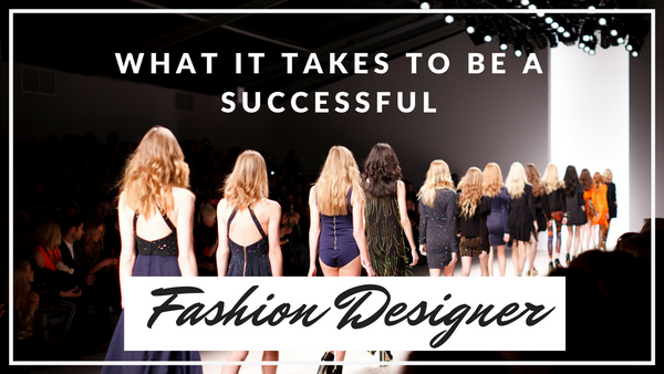 What It Takes To Be A Successful Fashion Designer