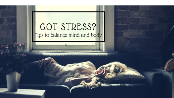 Got Stress?  Tips to Balance Mind and Body