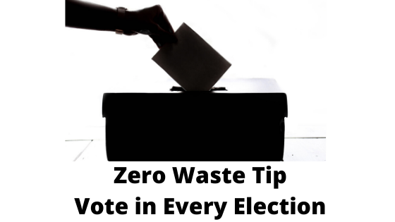 Zero Waste Tip- Vote in Every Single Election