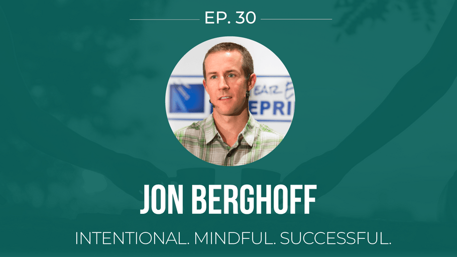 EP 30: <!--break-->Jon Berghoff -<!--break--> Intentional. Mindful. Successful. </span>