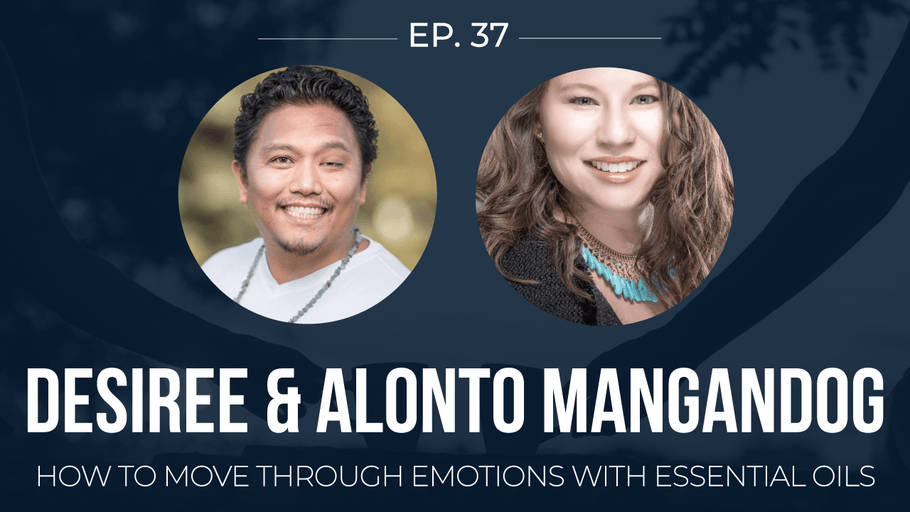 EP 37: <!--break-->Desiree and Alonto Mangandog -<!--break--> How to move through emotions with essential oils </span>