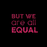 But we are all equal