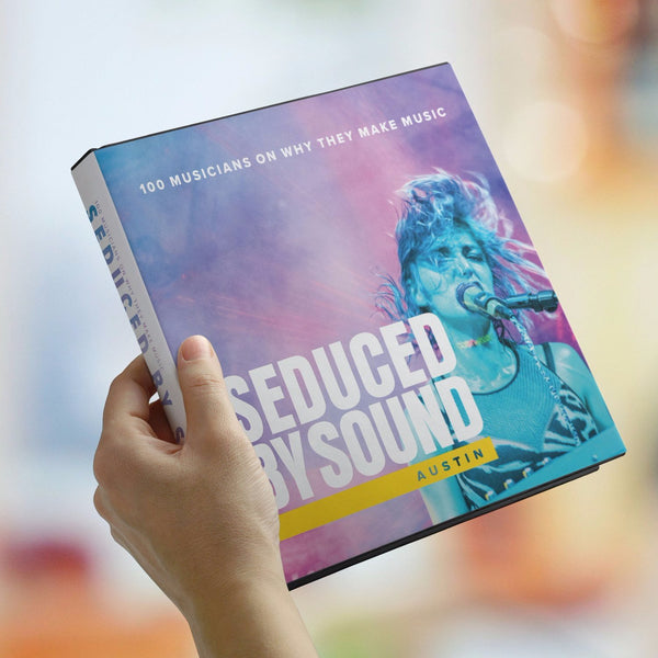 Seduced by Sound - 100 Austin Musicians on How and Why They Make Music