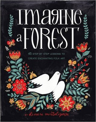 Imagine A Forest: 45 Step By Step Instructions To Create Enchanting Folk Art By Dinara Mirtalipova