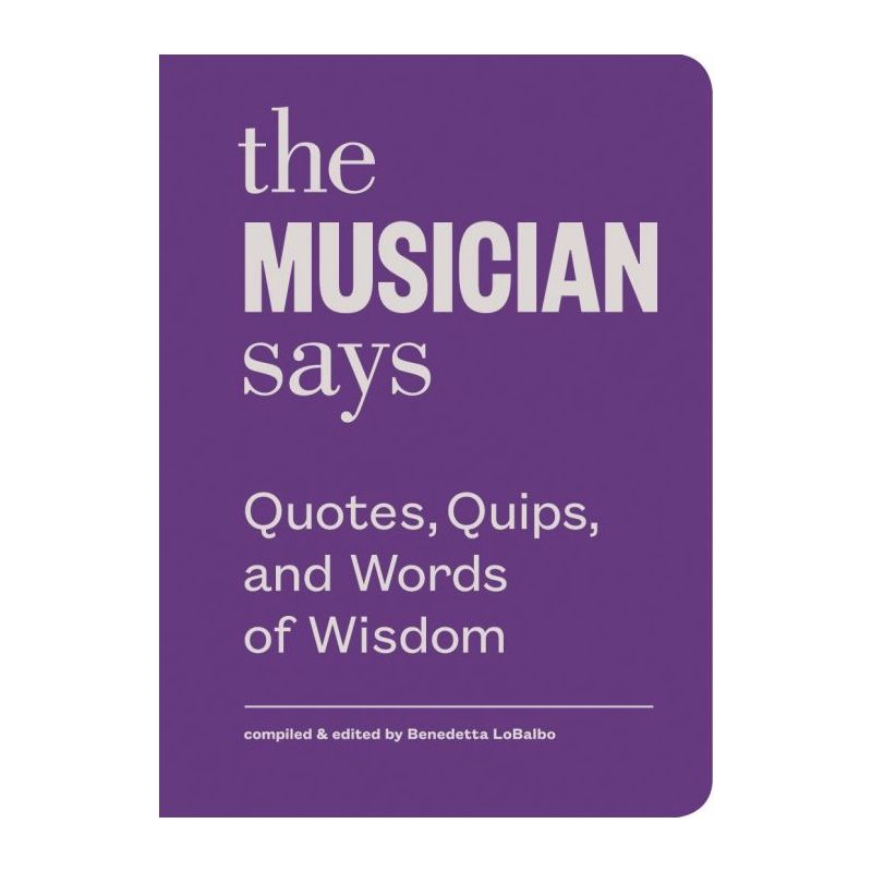 The Musician Says: Quotes, Quips And Words Of Wisdom By Benedetto LoBalbo