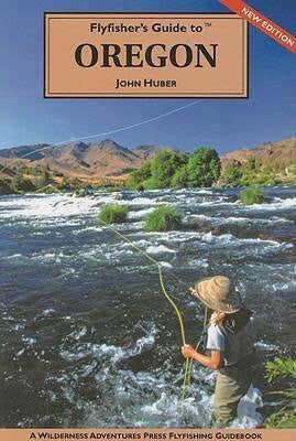 Flyfisher's Guide to Oregon - John Huber - Fly and Field Outfitters - Online Flyfishing Shop