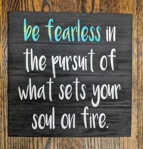 be fearless in the pursuit what sets your soul on fire