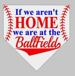 If we aren't home we are at the ball-fields