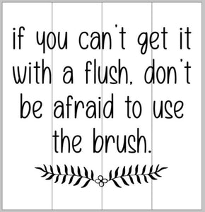 If you can't get it with a flush don't be afraid to use the brush