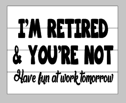 I'm retired and your not-Have fun at work tomorrow