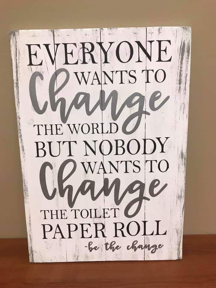 Everyone wants to change the world but nobody wants to change the toilet paper roll-be the change