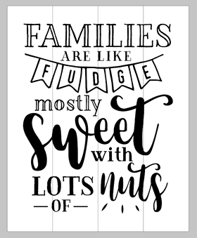 Families are like fudge mostly sweet with lots of nuts