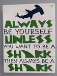 Always be yourself unless you want to be a shark then always be a shark
