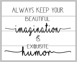 always keep your beautiful imagination and exquisite humor