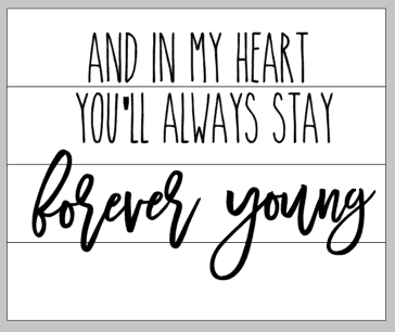 and in my heart you'll always stay forever young